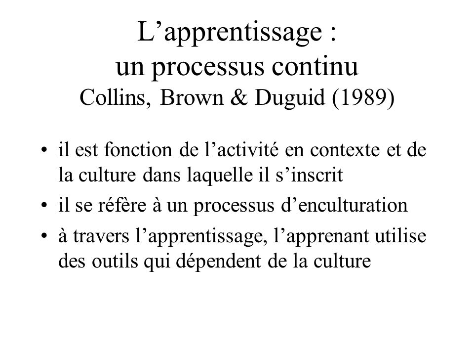 L'apprentissage : un processus continu Collins, Brown & Duguid (1989)