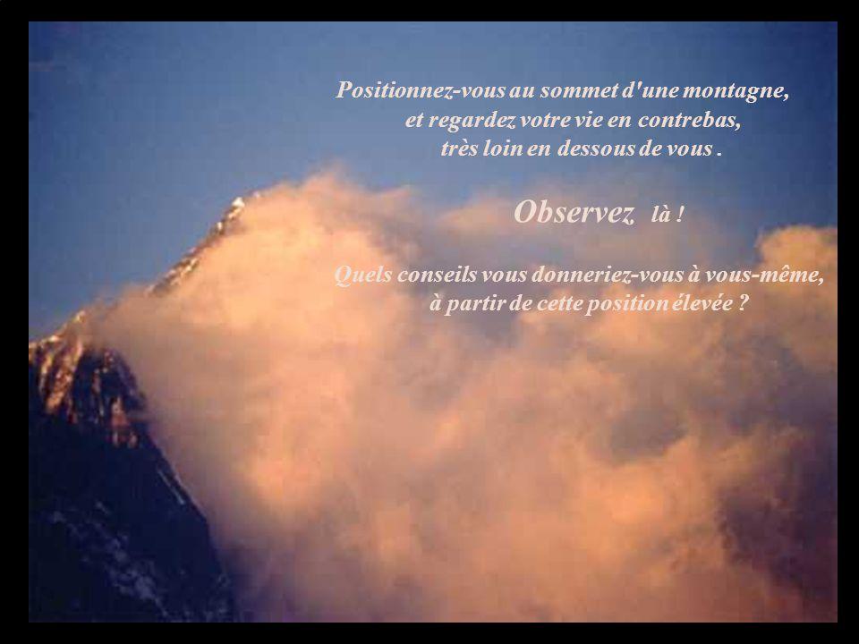 Positionnez-vous au sommet d une montagne, et regardez votre vie en contrebas, très loin en dessous de vous .