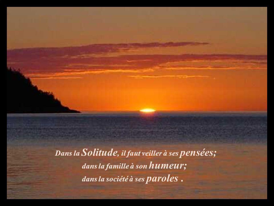 Dans la Solitude, il faut veiller à ses pensées; dans la famille à son humeur; dans la société à ses paroles .