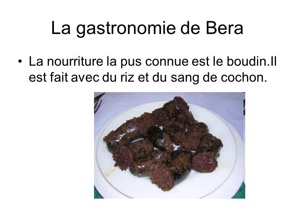 La gastronomie de Bera La nourriture la pus connue est le boudin.Il est fait avec du riz et du sang de cochon.