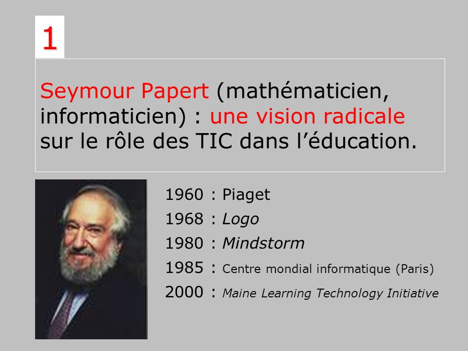 1Seymour Papert (mathématicien, informaticien) : une vision radicale sur le rôle des TIC dans l'éducation.