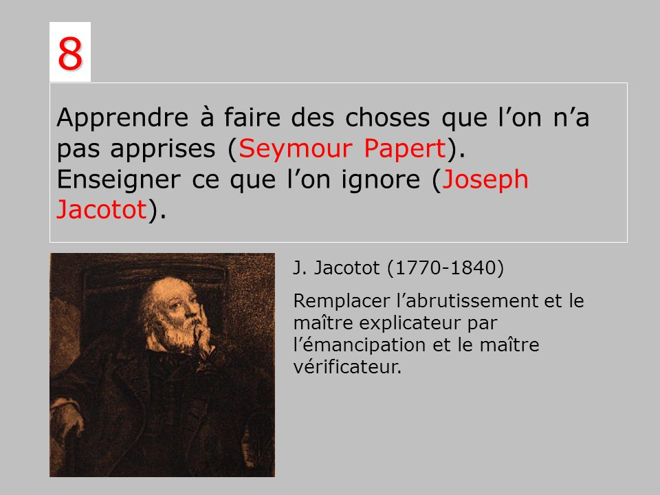 8 Apprendre à faire des choses que l'on n'a pas apprises (Seymour Papert). Enseigner ce que l'on ignore (Joseph Jacotot).