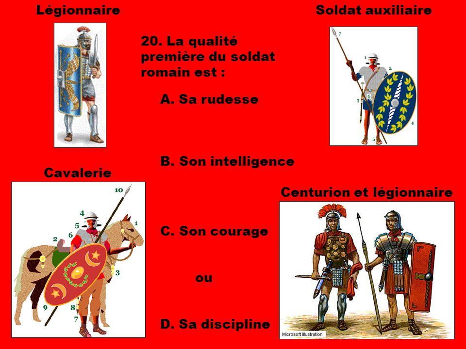 Légionnaire Soldat auxiliaire. 20. La qualité première du soldat romain est : A. Sa rudesse. B. Son intelligence.