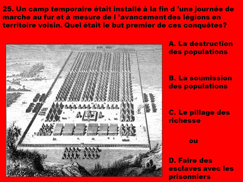 25. Un camp temporaire était installé à la fin d 'une journée de marche au fur et à mesure de l 'avancement des légions en territoire voisin. Quel était le but premier de ces conquêtes