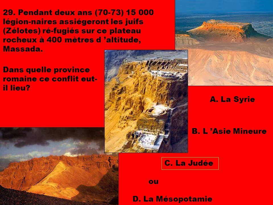 29. Pendant deux ans (70-73) 15 000 légion-naires assiégeront les juifs (Zélotes) ré-fugiés sur ce plateau rocheux à 400 mètres d 'altitude, Massada.