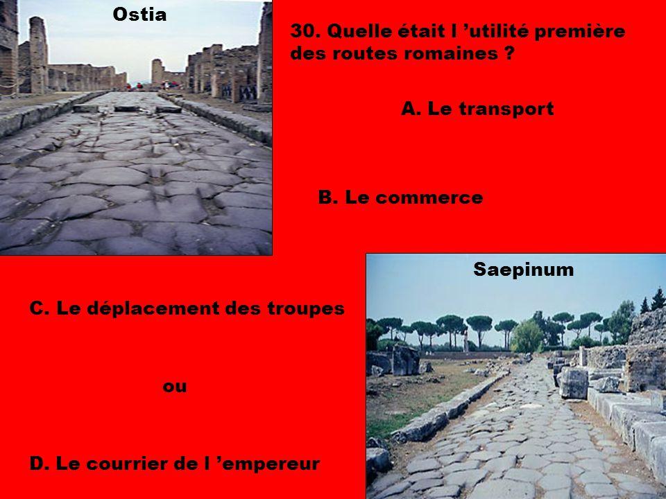 Ostia 30. Quelle était l 'utilité première des routes romaines A. Le transport. B. Le commerce.