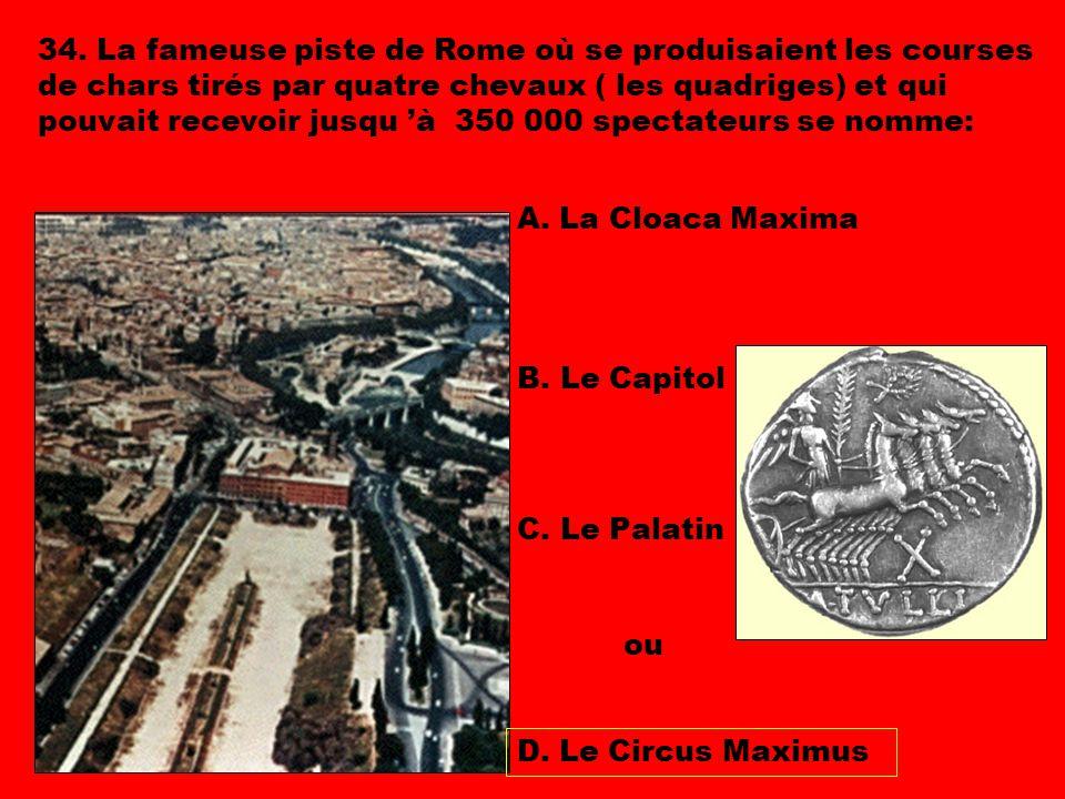 34. La fameuse piste de Rome où se produisaient les courses de chars tirés par quatre chevaux ( les quadriges) et qui pouvait recevoir jusqu 'à 350 000 spectateurs se nomme: