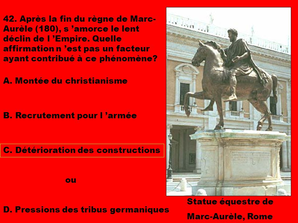 42. Après la fin du règne de Marc-Aurèle (180), s 'amorce le lent déclin de l 'Empire. Quelle affirmation n 'est pas un facteur ayant contribué à ce phénomène