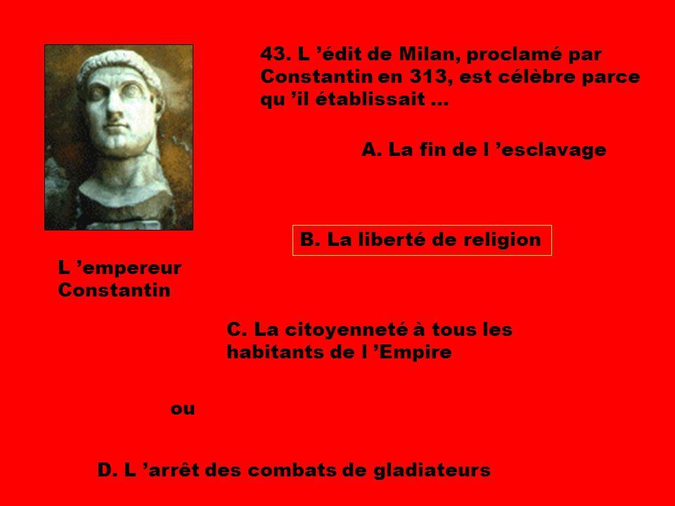 43. L 'édit de Milan, proclamé par Constantin en 313, est célèbre parce qu 'il établissait ...