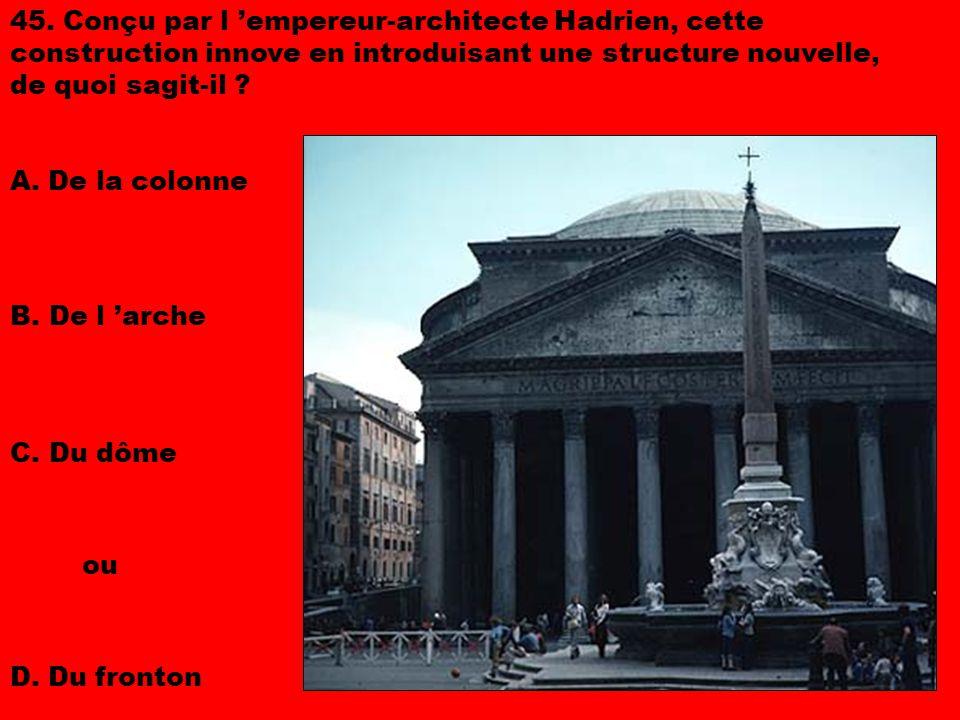 45. Conçu par l 'empereur-architecte Hadrien, cette construction innove en introduisant une structure nouvelle, de quoi sagit-il