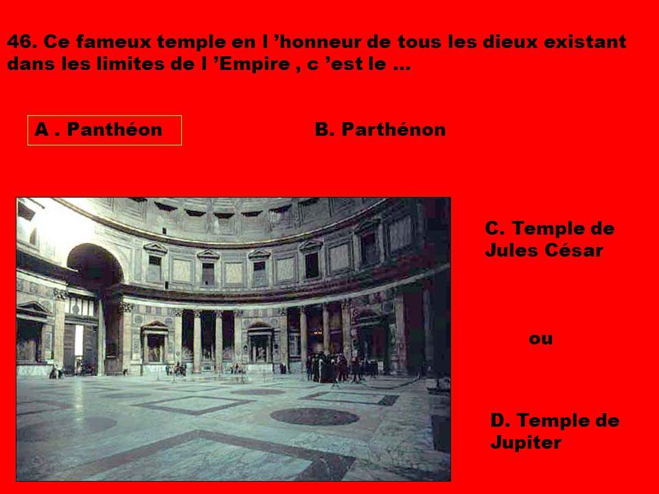 46. Ce fameux temple en l 'honneur de tous les dieux existant dans les limites de l 'Empire , c 'est le ...