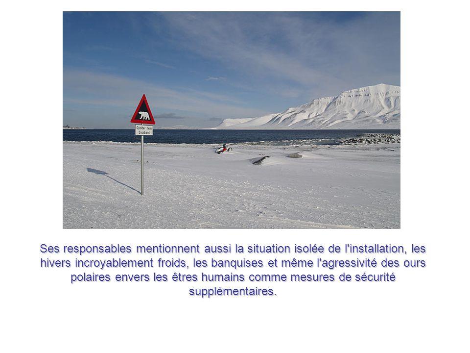 Ses responsables mentionnent aussi la situation isolée de l installation, les hivers incroyablement froids, les banquises et même l agressivité des ours polaires envers les êtres humains comme mesures de sécurité supplémentaires.
