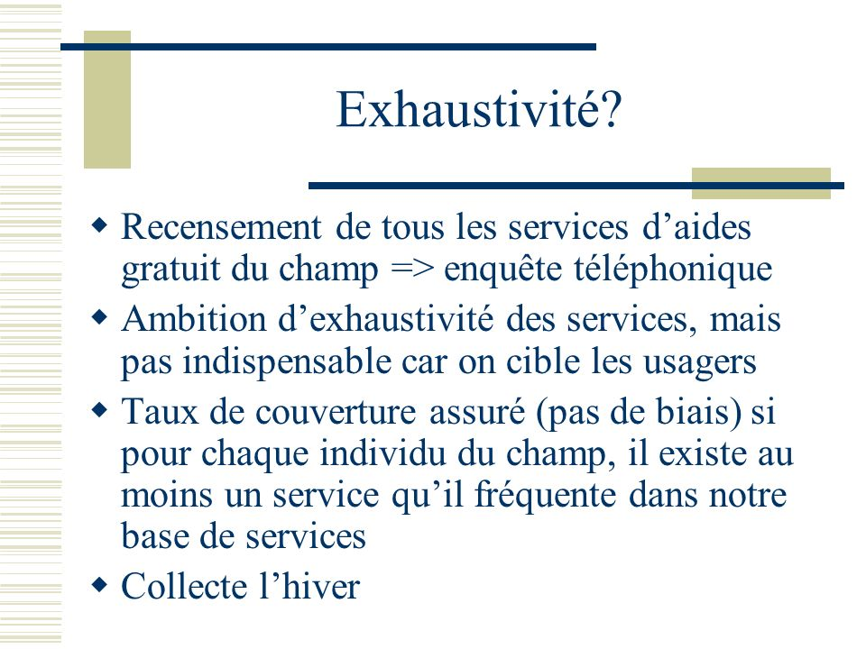 Exhaustivité Recensement de tous les services d'aides gratuit du champ => enquête téléphonique.
