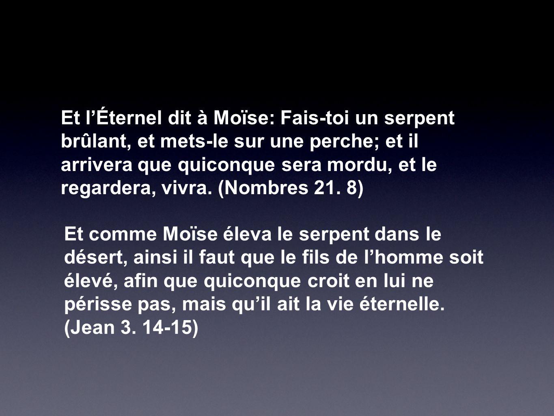 Et l'Éternel dit à Moïse: Fais-toi un serpent brûlant, et mets-le sur une perche; et il arrivera que quiconque sera mordu, et le regardera, vivra. (Nombres 21. 8)