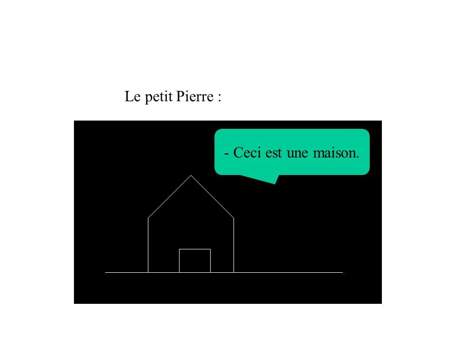 Le petit Pierre : - Ceci est une maison.