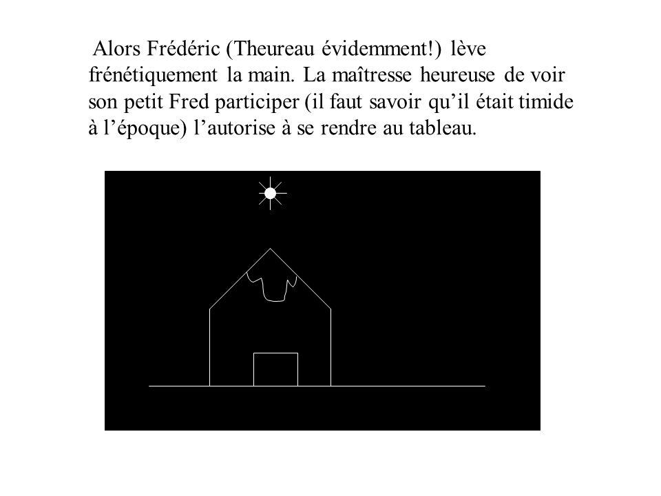Alors Frédéric (Theureau évidemment. ) lève frénétiquement la main