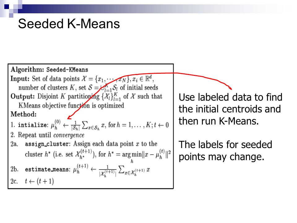 Seeded K-Means Use labeled data to find the initial centroids and