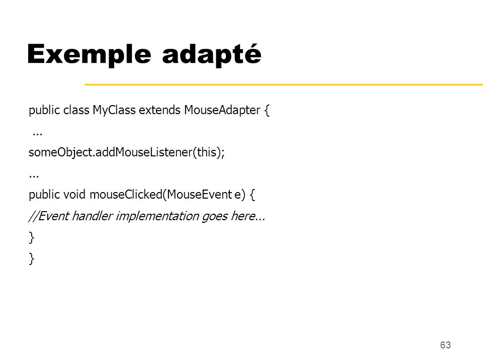 Exemple adapté public class MyClass extends MouseAdapter { ...