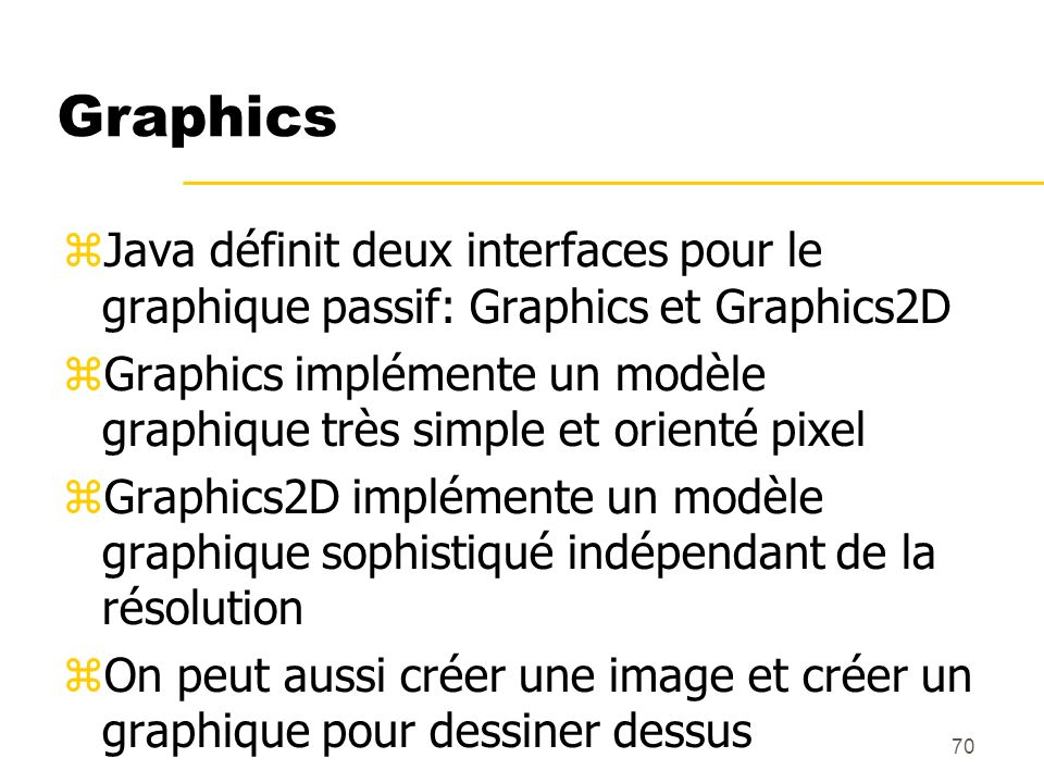 GraphicsJava définit deux interfaces pour le graphique passif: Graphics et Graphics2D.