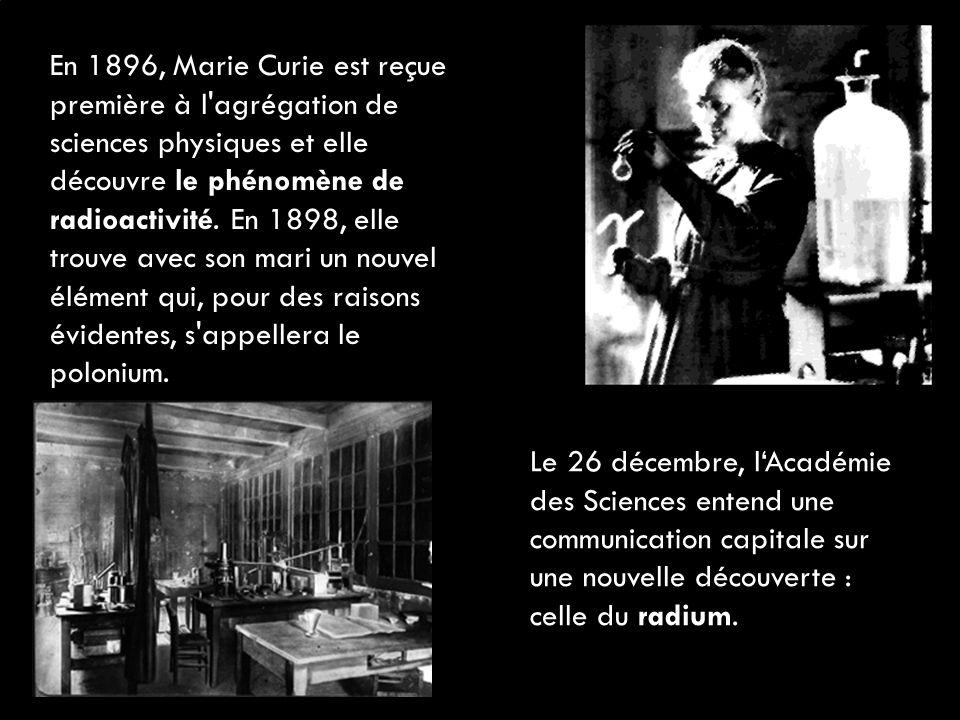 En 1896, Marie Curie est reçue première à l agrégation de sciences physiques et elle découvre le phénomène de radioactivité. En 1898, elle trouve avec son mari un nouvel élément qui, pour des raisons évidentes, s appellera le polonium.