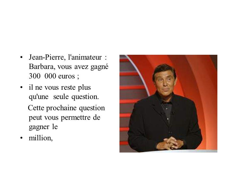 Jean-Pierre, l animateur : Barbara, vous avez gagné 300 000 euros ;
