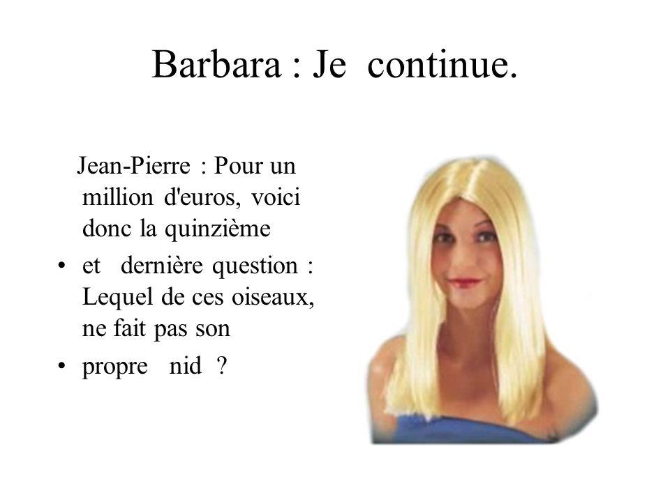 Barbara : Je continue.Jean-Pierre : Pour un million d euros, voici donc la quinzième.