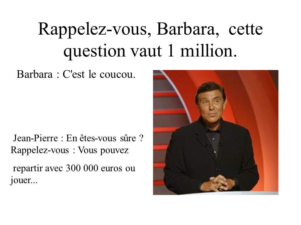 Rappelez-vous, Barbara, cette question vaut 1 million.