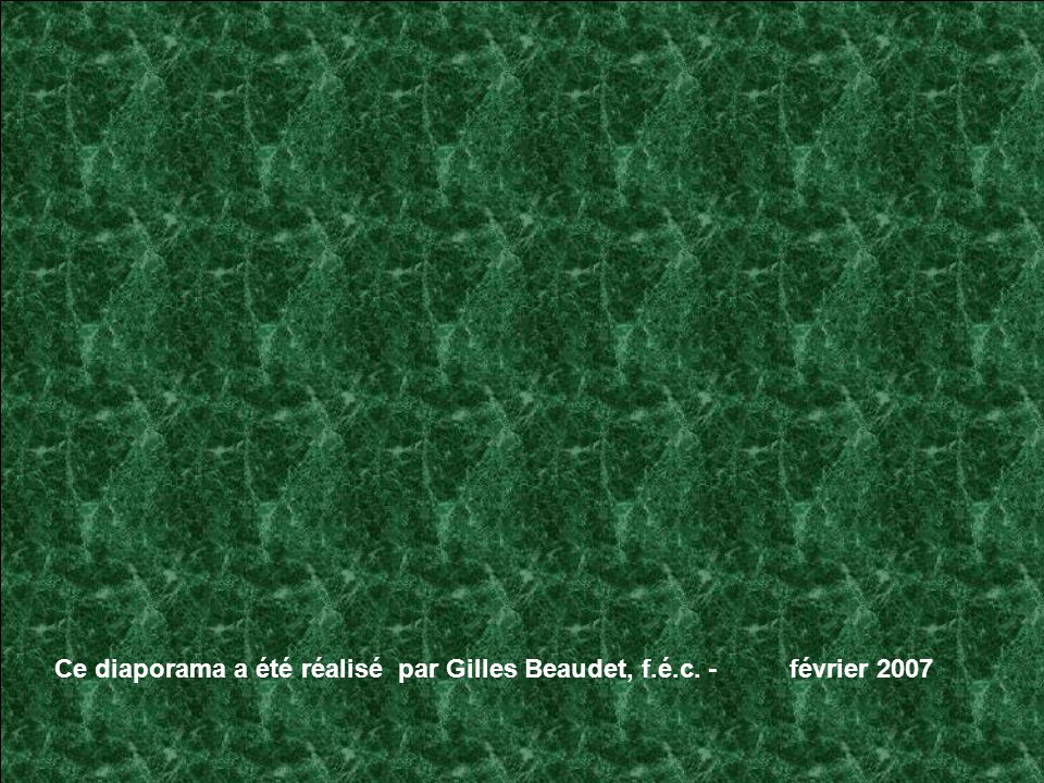 Ce diaporama a été réalisé par Gilles Beaudet, f.é.c. - février 2007