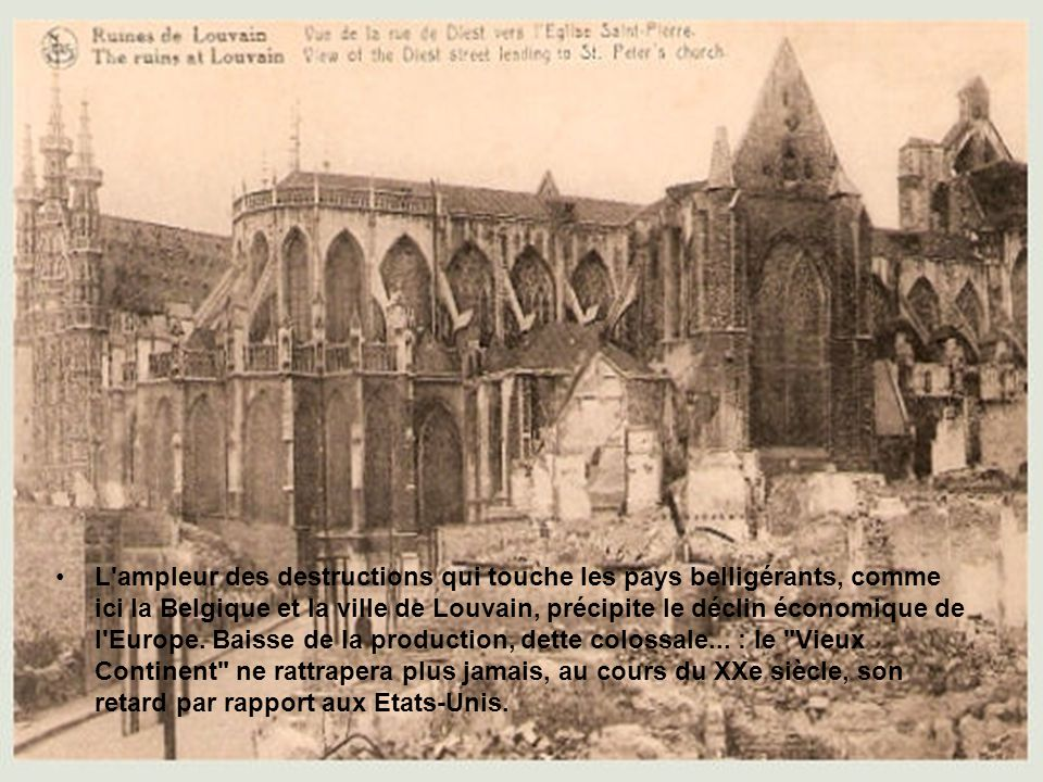 L ampleur des destructions qui touche les pays belligérants, comme ici la Belgique et la ville de Louvain, précipite le déclin économique de l Europe.