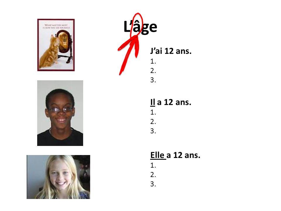 L'âge J'ai 12 ans. Il a 12 ans. Elle a 12 ans. 1. 2. 3. 1. 2. 3. 1. 2.