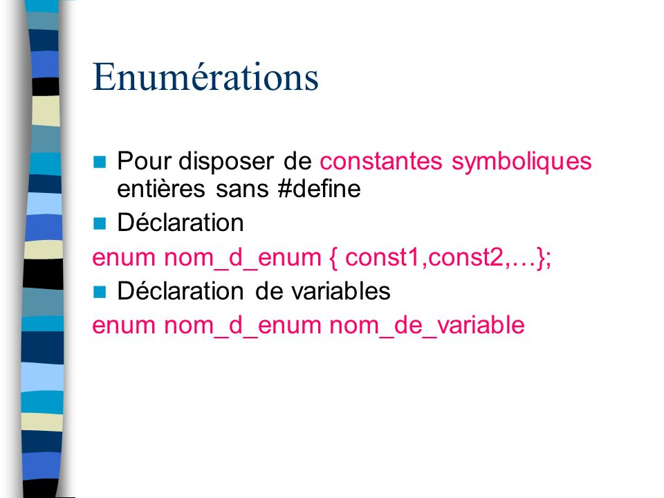 Enumérations Pour disposer de constantes symboliques entières sans #define. Déclaration. enum nom_d_enum { const1,const2,…};