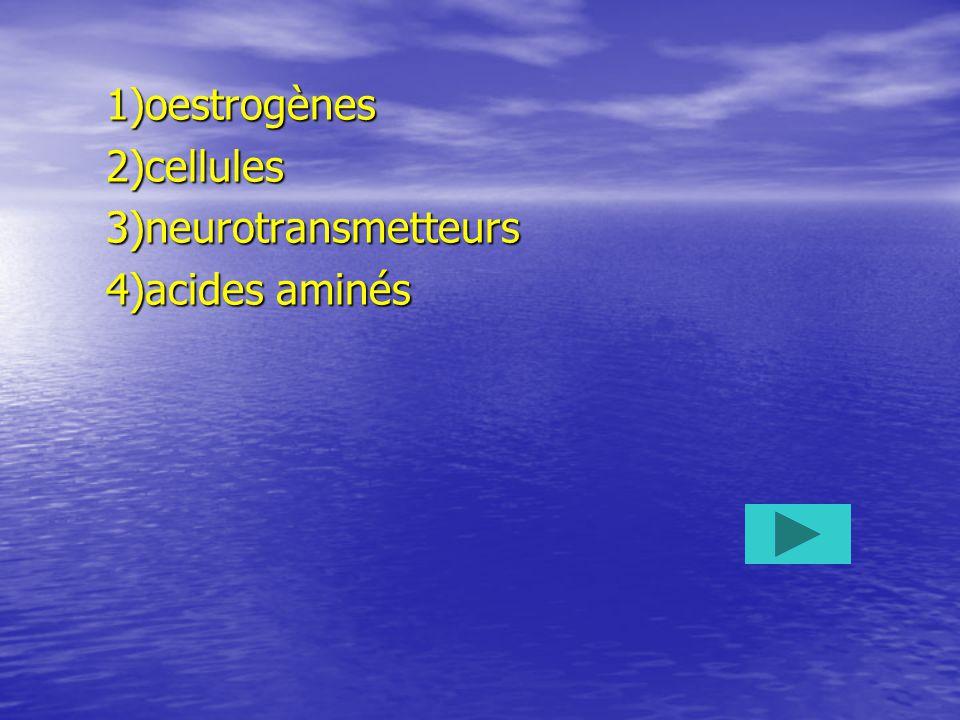 1)oestrogènes 2)cellules 3)neurotransmetteurs 4)acides aminés