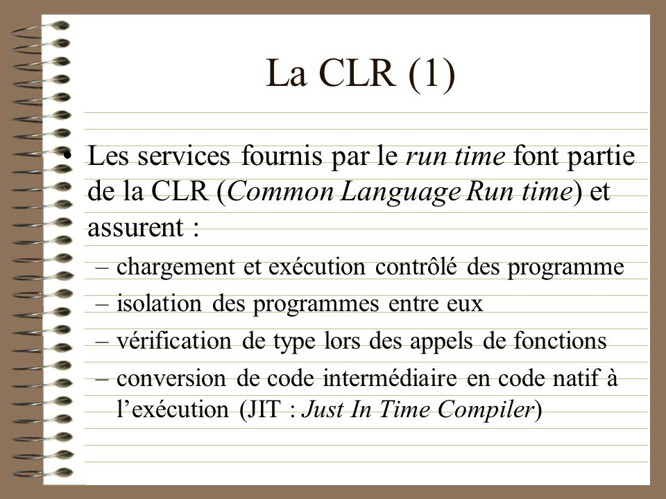 La CLR (1) Les services fournis par le run time font partie de la CLR (Common Language Run time) et assurent :