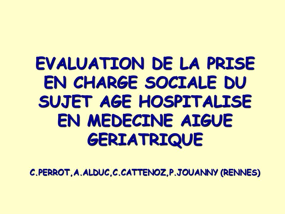 EVALUATION DE LA PRISE EN CHARGE SOCIALE DU SUJET AGE HOSPITALISE EN MEDECINE AIGUE GERIATRIQUE C.PERROT,A.ALDUC,C.CATTENOZ,P.JOUANNY (RENNES)