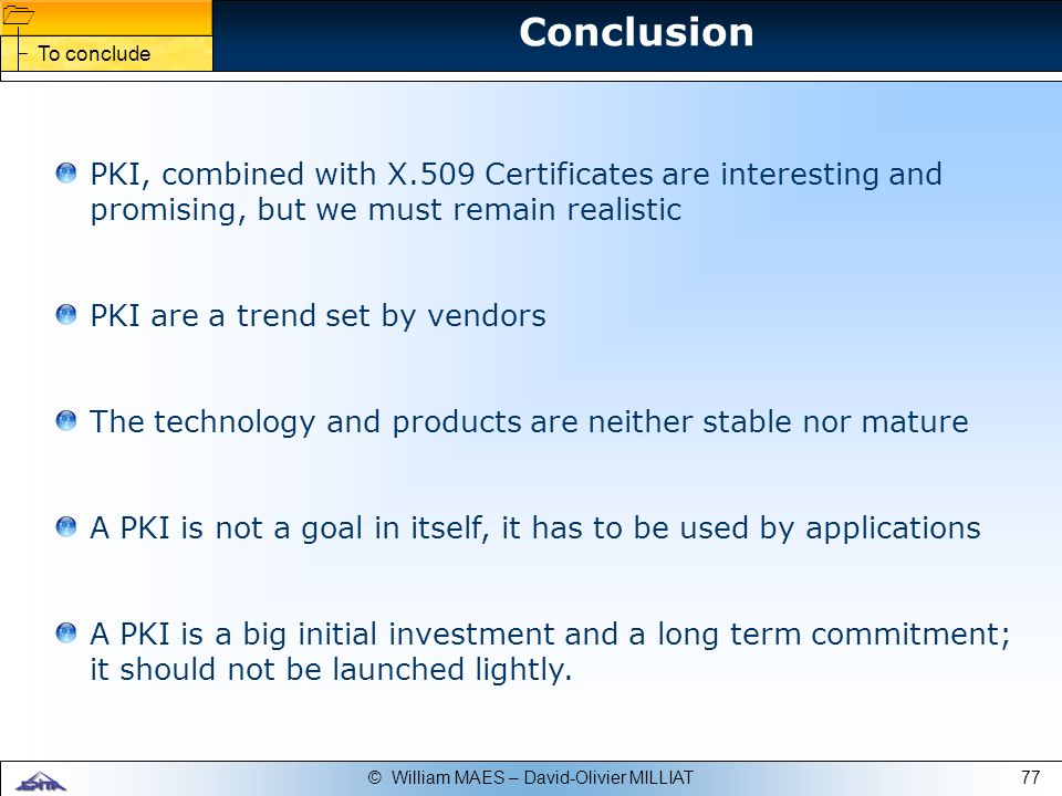 ConclusionTo conclude. PKI, combined with X.509 Certificates are interesting and promising, but we must remain realistic.