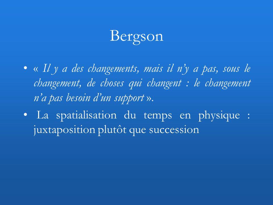 Bergson « Il y a des changements, mais il n'y a pas, sous le changement, de choses qui changent : le changement n'a pas besoin d'un support ».