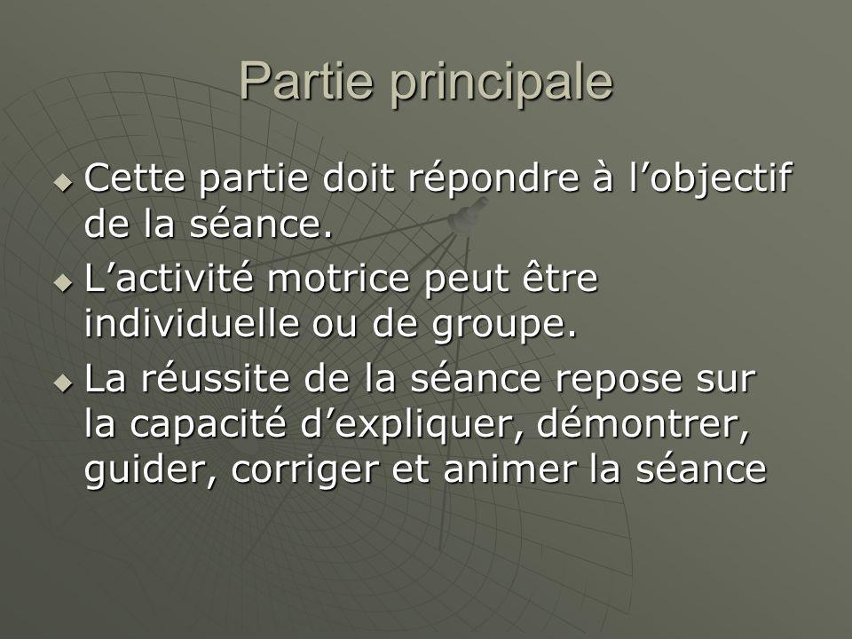 Partie principale Cette partie doit répondre à l'objectif de la séance. L'activité motrice peut être individuelle ou de groupe.