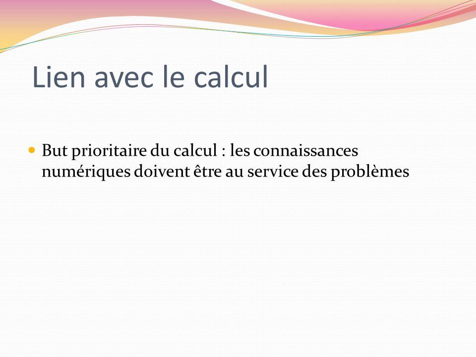 Lien avec le calcul But prioritaire du calcul : les connaissances numériques doivent être au service des problèmes.