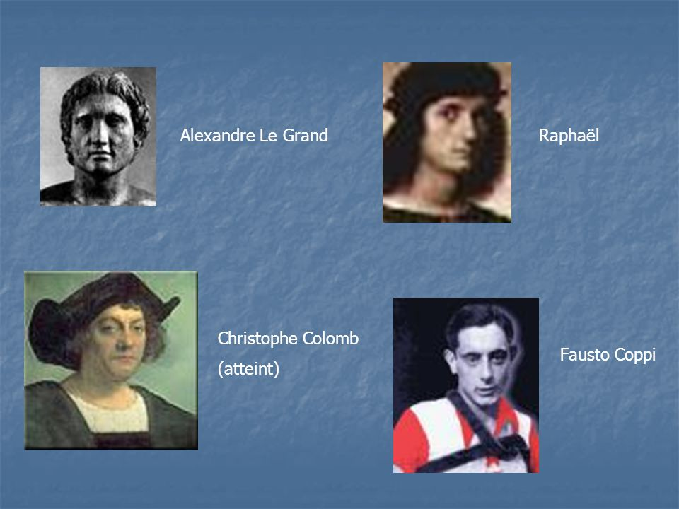 Alexandre Le Grand Raphaël Christophe Colomb (atteint) Fausto Coppi