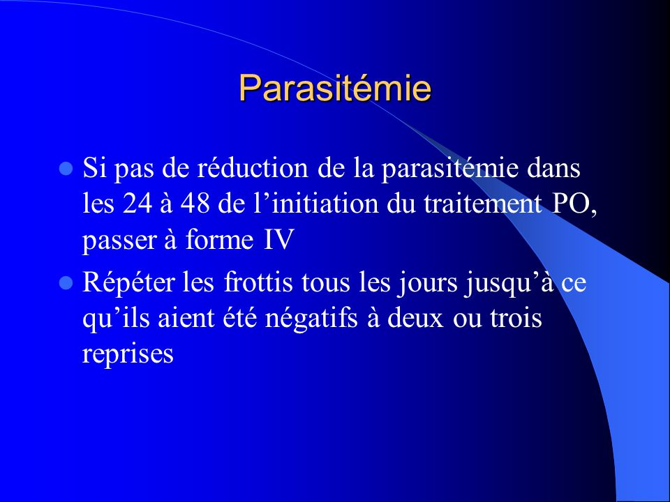 Parasitémie Si pas de réduction de la parasitémie dans les 24 à 48 de l'initiation du traitement PO, passer à forme IV.