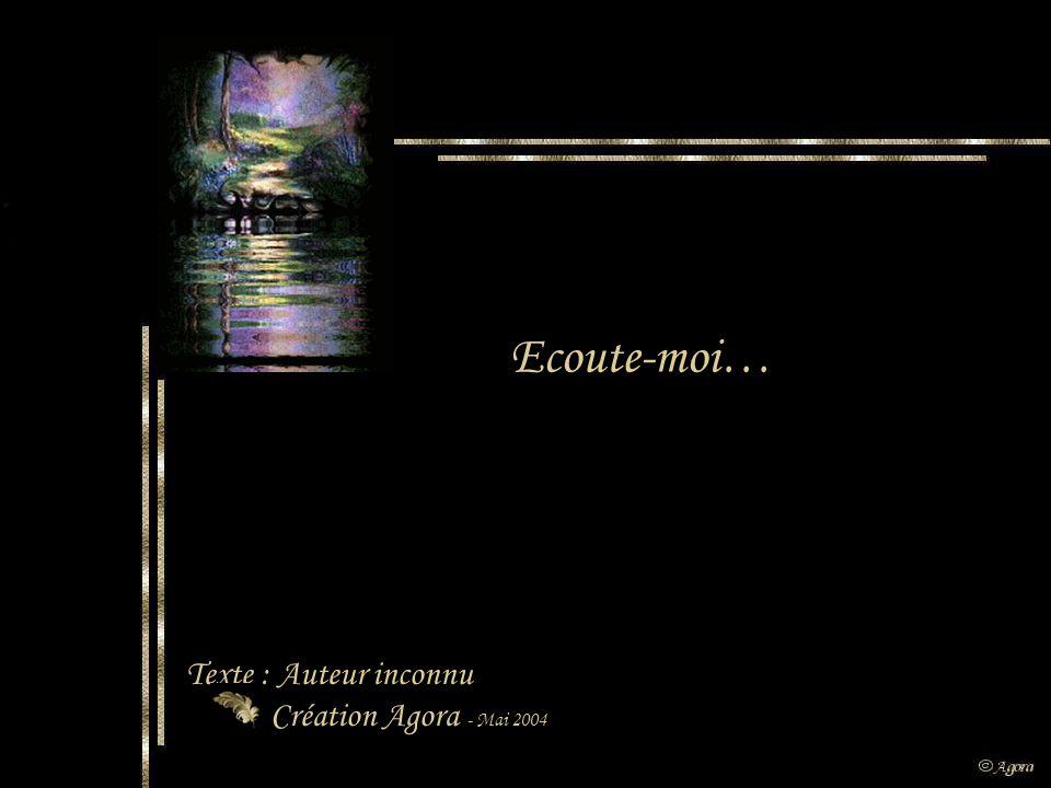 Ecoute-moi… Texte : Auteur inconnu Création Agora - Mai 2004