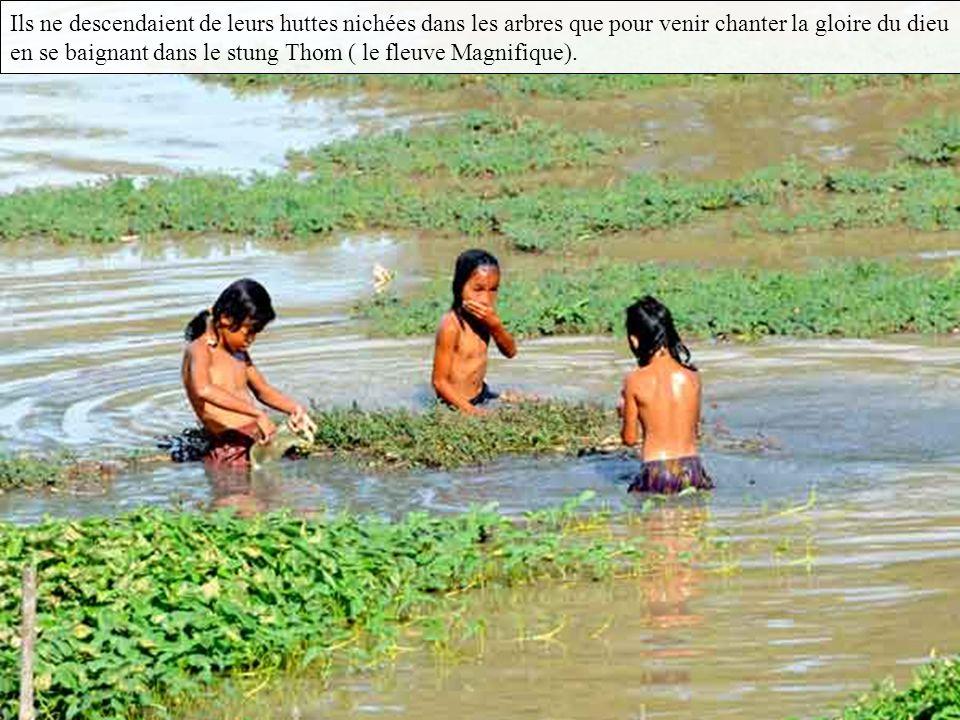 Ils ne descendaient de leurs huttes nichées dans les arbres que pour venir chanter la gloire du dieu en se baignant dans le stung Thom ( le fleuve Magnifique).