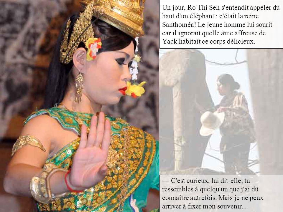 Un jour, Ro Thi Sen s entendit appeler du haut d un éléphant : c était la reine Santhoméa! Le jeune homme lui sourit car il ignorait quelle âme affreuse de Yack habitait ce corps délicieux.