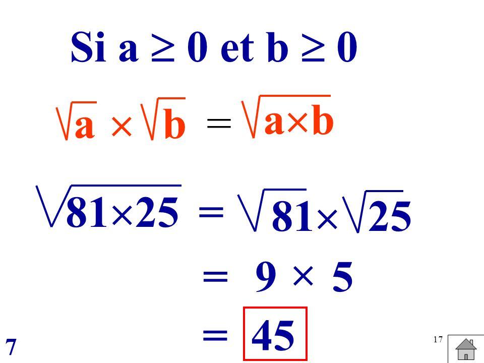 Si a  0 et b  0 ab a  b = 8125 = 81  25  = 9 5 = 45 7