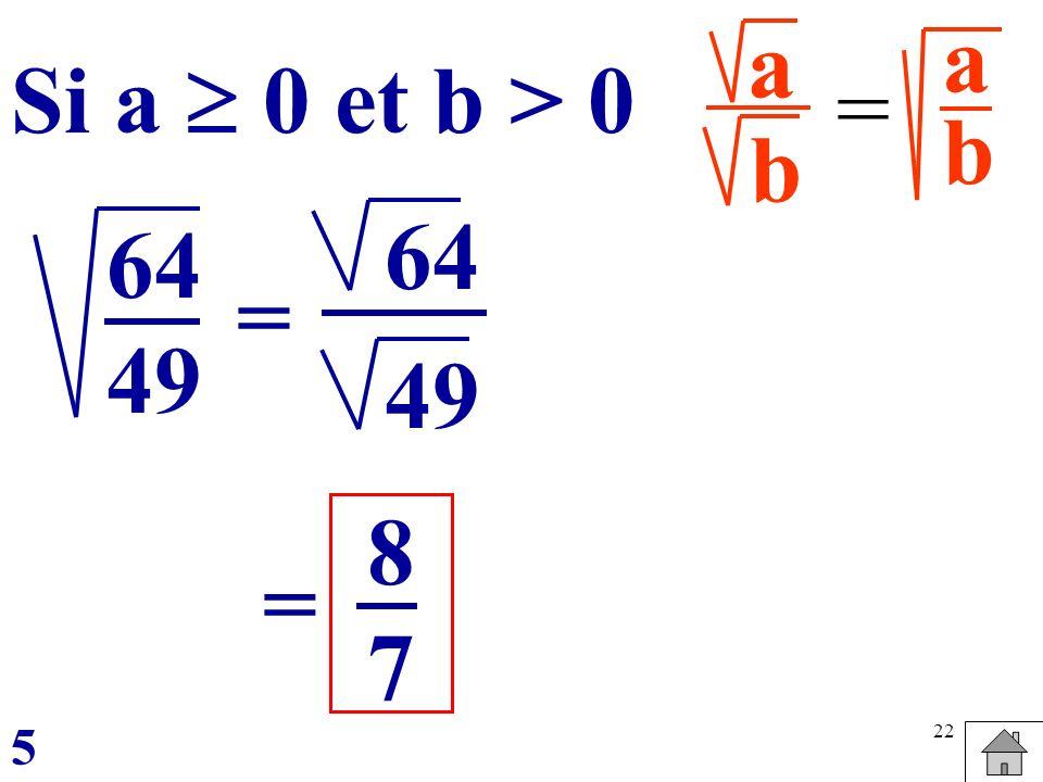 a b a b Si a  0 et b > 0 = 64 49 64 49 = 8 7 = 5