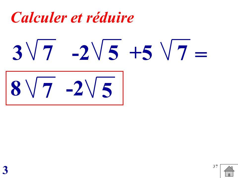 Calculer et réduire 3 7 -2 5 +5 7 = 8 -2 7 5 3