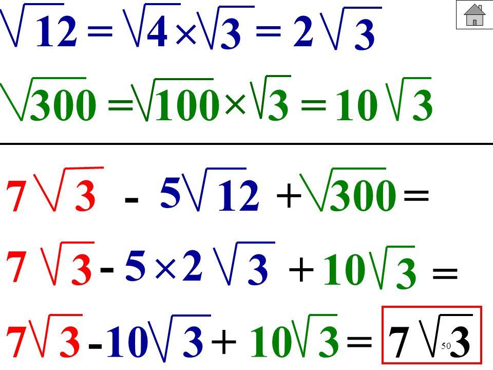 12= 4.  3. = 2. 3.  300. = 100. 3. = 10. 3. 5. 7. 3. - 12. + 300. = 7. - 5.  2. 3. 3. + 10. 3. =