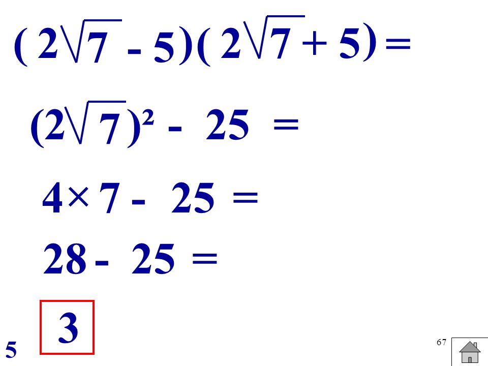 ) ( 2 ) ( 2 7 + 5 = 7 - 5 (2 )² - 25 = 7  4 7 - 25 = 28 - 25 = 3 5
