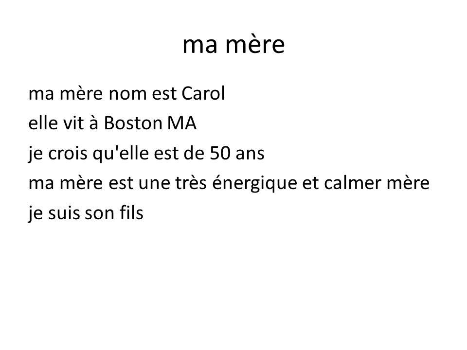 ma mère ma mère nom est Carol elle vit à Boston MA je crois qu elle est de 50 ans ma mère est une très énergique et calmer mère je suis son fils