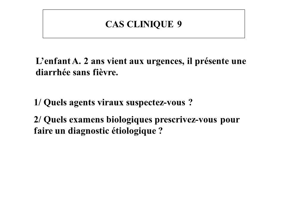 CAS CLINIQUE 9 L'enfant A. 2 ans vient aux urgences, il présente une diarrhée sans fièvre. 1/ Quels agents viraux suspectez-vous